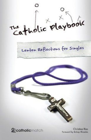 The Catholic Playbook Lenten Reflections for Singles  by  Christina Ries