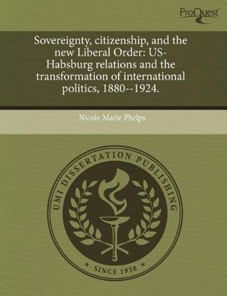 Sovereignty, Citizenship, and the New Liberal Order: Us-Habsburg Relations and the Transformation of International Politics, 1880--1924.  by  Nicole Marie Phelps