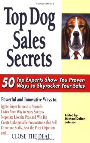 Top Dog Sales Secrets: 50 Top Experts Show You Proven Ways to Skyrocket Your Sales  by  Michael Dalton  Johnson