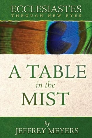 Ecclesiastes Through New Eyes: A Table in the Mist  by  Jeffrey J. Meyers