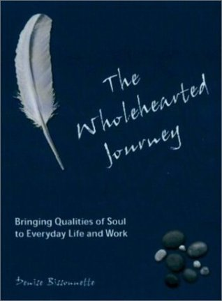 The Wholehearted Journey: Bringing Qualities of Soul to Everyday Life and Work Denise Bissonnette