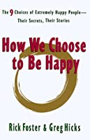 How We Choose to Be Happy: The 9 Choices of Extremely Happy People--Their Secrets, Their Stories