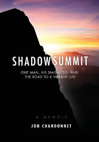 Shadow Summit: One Man, His Diagnosis, and the Road to a Vibrant Life Jon Chandonnet