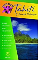 Hidden Tahiti and French Polynesia: Including Moorea, Bora Bora, and the Society, Austral, Gambier, Tuamotu, and Marquesas Islands