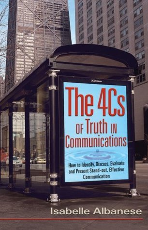The 4cs of Truth in Communications: How to Identify, Discuss, Evaluate and Present Stand-Out, Effective Communication  by  Isabelle Albanese