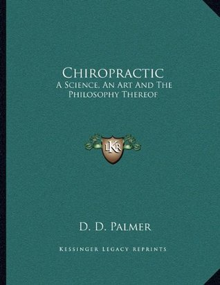 Chiropractic: A Science, An Art And The Philosophy Thereof  by  D.D. Palmer