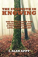 The Strength in Knowing: The Truth Beyond Our Belief Systems and a Fresh Path to Finding Love, Peace and Joy
