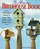 The Ultimate Birdhouse Book: 40 Functional, Fantastic and Fanciful Homes to Make for Our Feathered Friends