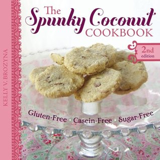 The Spunky Coconut Cookbook, Second Edition: Gluten-Free, Dairy-Free, Sugar-Free  by  Kelly V. Brozyna