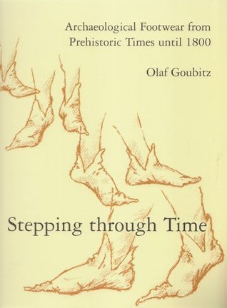 Stepping Through Time: Archaeological Footwear from Prehistoric Times Until 1800 Olaf Goubitz