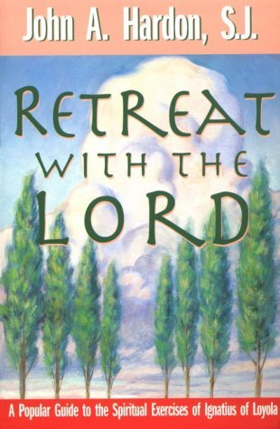 Retreat with the Lord: A Popular Guide to the Spiritual Exercises of Ignatius of Loyola  by  John A. Hardon