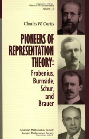 Pioneers of Representation Theory: Frobenius, Burnside, Schur, and Brauer Charles W. Curtis