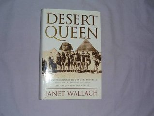 Desert Queen: Extraordinary Life of Gertrude Bell, Adventurer, Adviser to Kings, Ally of Lawrence of Arabia  by  Janet Wallach