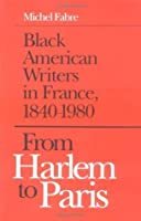 FROM HARLEM TO PARIS: Black American Writers in France, 1840-1980