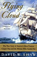 Flying Cloud: The True Story of America's Most Famous Clipper Ship and the Woman Who Guided Her