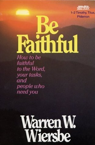 Be Faithful: How to Be Faithful to  the Word, Your Tasks, and People Who Need You - 1-2 Timothy, Titus, Philemon Warren W. Wiersbe