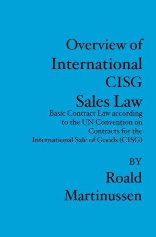 Overview of International CISG Sales Law: Basic Contract Law according to the UN Convention on Contracts for the International Sale of Goods  by  Roald Martinussen