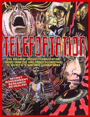 Teleportation: The Dream Of Instant Translocation Moves From Hollywood Entertainment To Offocial U.S. Air Force Laboratories  by  Eric W Davis