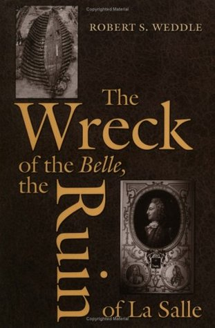 The Wreck of the Belle, the Ruin of La Salle  by  Robert S. Weddle