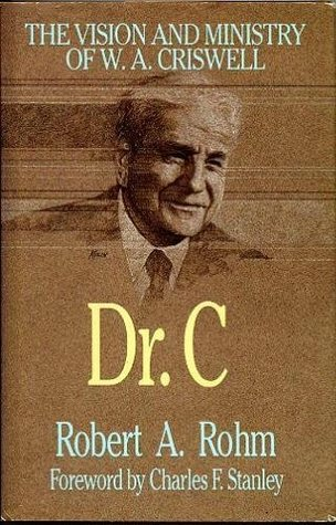Dr. C : The Visionary and Ministry of W. A. Criswell Robert A. Rohm