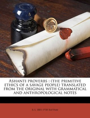 Ashanti proverbs: (the primitive ethics of a savage people) translated from the original with grammatical and anthropological notes  by  R.S. 1881-1938 Rattray