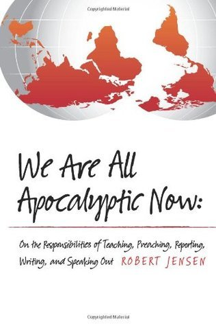 We Are All Apocalyptic Now: On the Responsibilities of Teaching, Preaching, Reporting, Writing, and Speaking Out Robert Jensen