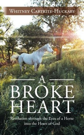 A Broke Heart: Revelation Through the Eyes of a Horse Into the Heart of God Whitney Cartrite-Huckaby
