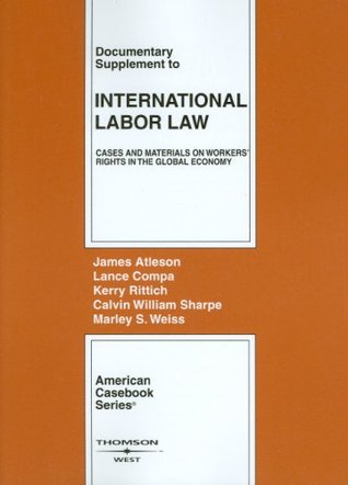 Atleson, Compa, Rittich, Sharpe and Weiss Documentary Supplement to International Labor Law: Cases and Materials on Workers Rights in the Global Economy  by  James Atleson