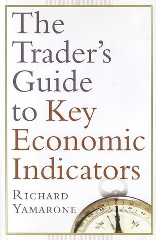 Traders Guide to Key Economic Indicators: With New Chapters on Commodities and Fixed-Income Indicators Richard Yamarone