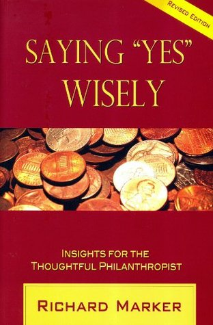 Saying Yes Wisely: Insights for the Thoughtful Philanthropist  by  Richard Marker