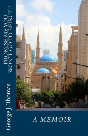 Promise Me You Wont Go to Beirut: A Memoir  by  George J.  Thomas