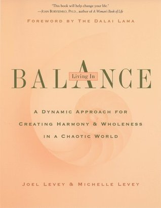Living in Balance: A Dynamic Approach to Creating Harmony & Wholeness in a Chaotic World Joel Levey
