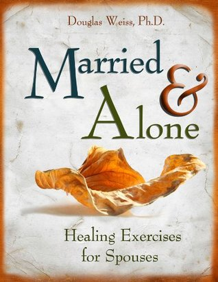 Married and Alone: Healing Exercises for Spouses Douglas Weiss