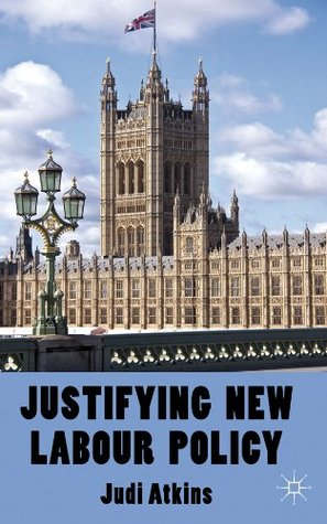 Justifying New Labour Policy Judi Atkins