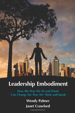 Leadership Embodiment: How the Way We Sit and Stand Can Change the Way We Think and Speak Wendy Palmer