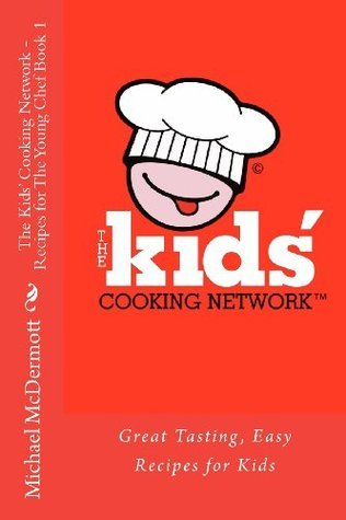 The Kids Cooking Network - Recipes for the Young Chef Book 1: Great Tasting, Easy Recipes for Kids  by  Chef Michael J McDermott