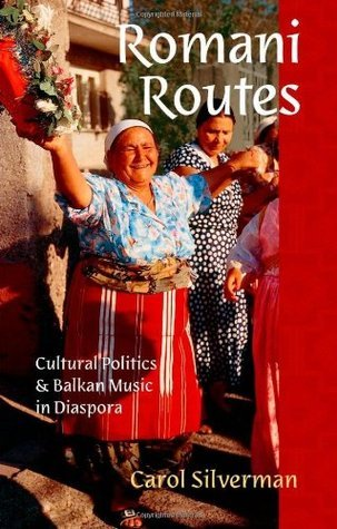 Romani Routes: Cultural Politics and Balkan Music in Diaspora  by  Carol Silverman