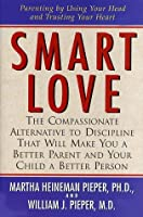 Smart Love: A Compassionate Alternative to Discipline That Will Make You a Better Parent and Your Child a Better Person