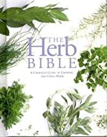 Herb Bible - Complete Guide To Growing And Using Herbs
