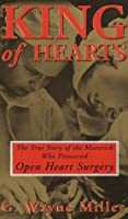 King of Hearts: The True Story of the Maverick Who Pioneered Open Heart Surgery