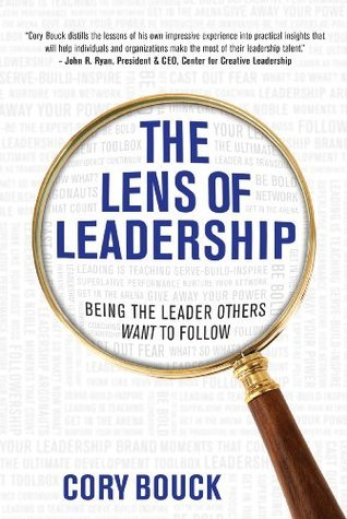 The Lens of Leadership: Being the Leader Others WANT to Follow  by  Cory Bouck