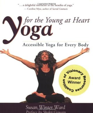 Yoga for the Young at Heart: Accessible Yoga for Every Body Susan Winter Ward