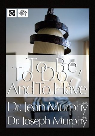 To Be, To Do, and To Have  by  Joseph Murphy