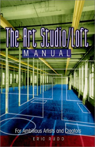The Art Studio/Loft Manual: For Ambitious Artists and Creators  by  Eric Rudd