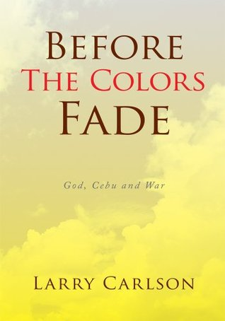 Before The Colors Fade : God, Cebu and War  by  Larry Carlson