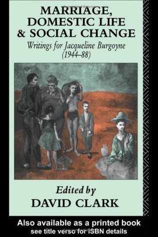 Marriage, Domestic Life and Social Change: Writings for Jacqueline Burgoyne, 1944-88  by  David Clark