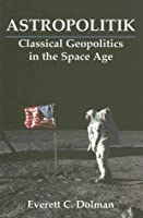 Astropolitik: Classical Geopolitics in the Space Age (Strategy and History)