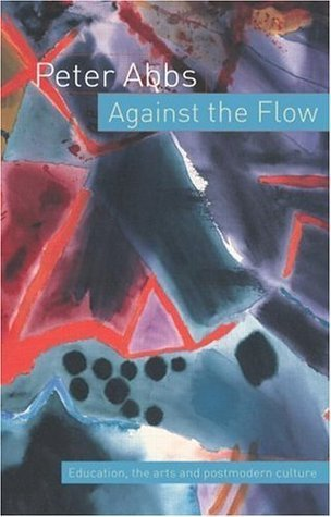 Against the Flow: Education, the Art and Postmodern Culture Peter Abbs