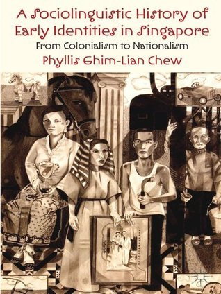A Sociolinguistic History of Early Identities in Singapore: From Colonialism to Nationalism  by  Phyllis Ghim-Lian Chew