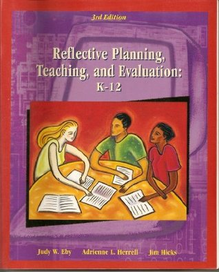 Reflective Planning, Teaching and Evaluation: K-12 Judy W. Eby